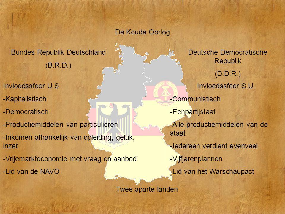 De Koude Oorlog Twee aparte landen Bundes Republik Deutschland (B.R.D.) Deutsche Democratische Republik (D.D.R.) Invloedssfeer U.S -Kapitalistisch -De