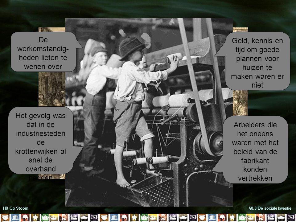 H8 Op Stoom§8.3 De sociale kwestie Geld, kennis en tijd om goede plannen voor huizen te maken waren er niet Het gevolg was dat in de industriesteden de krottenwijken al snel de overhand hadden De werkomstandig- heden lieten te wenen over Arbeiders die het oneens waren met het beleid van de fabrikant konden vertrekken