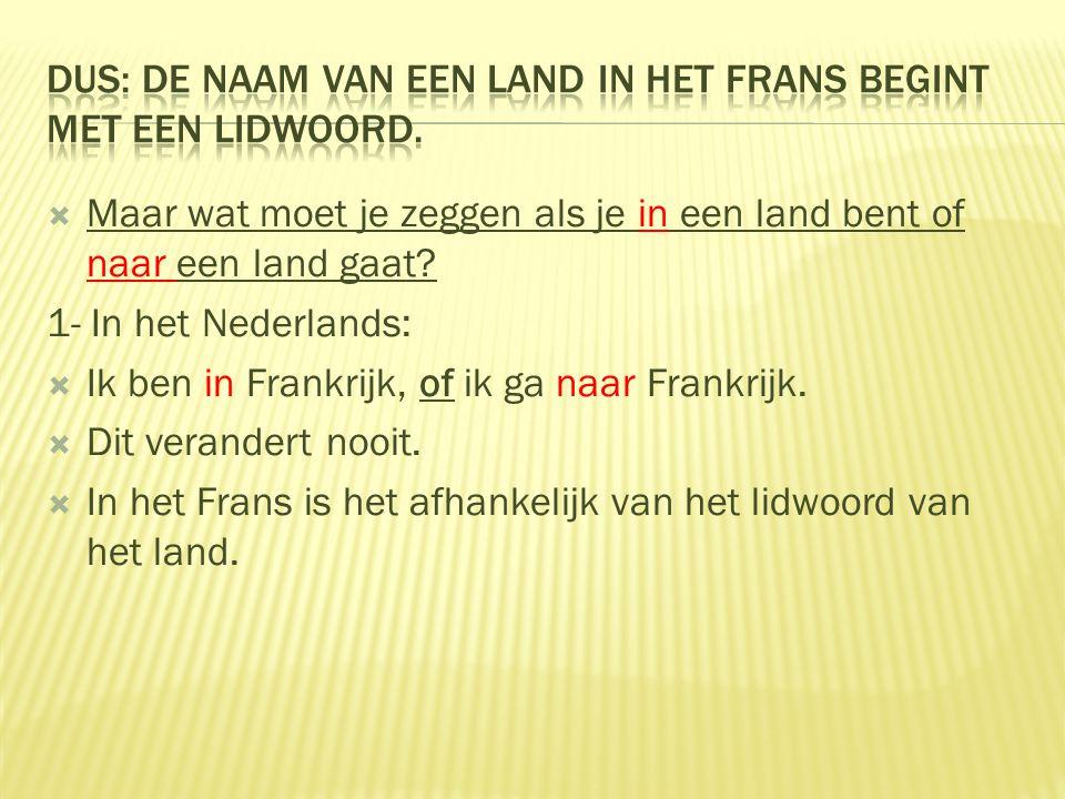  Maar wat moet je zeggen als je in een land bent of naar een land gaat? 1- In het Nederlands:  Ik ben in Frankrijk, of ik ga naar Frankrijk.  Dit v
