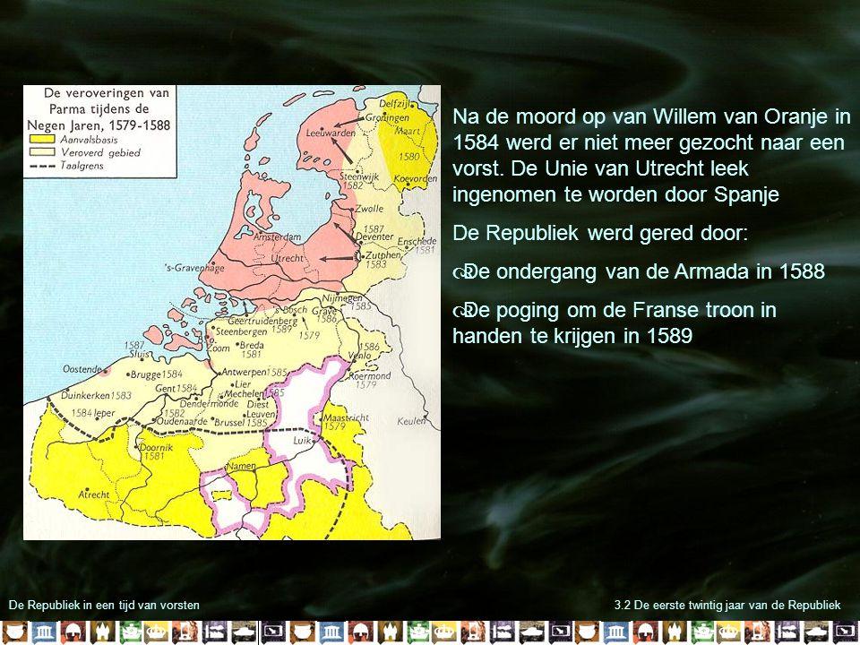 De Republiek in een tijd van vorsten3.2 De eerste twintig jaar van de Republiek Na de moord op van Willem van Oranje in 1584 werd er niet meer gezocht