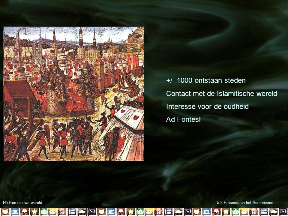 H5 Een nieuwe wereld5.3 Erasmus en het Humanisme +/- 1000 ontstaan steden Contact met de Islamitische wereld Interesse voor de oudheid Ad Fontes!