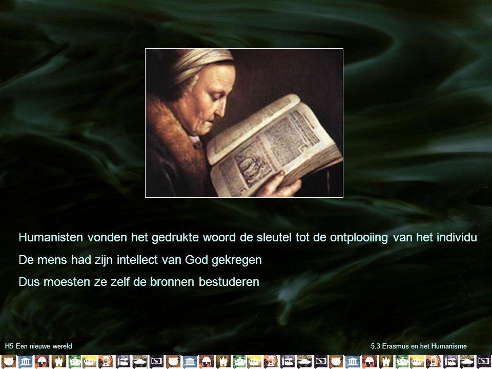 H5 Een nieuwe wereld5.3 Erasmus en het Humanisme Humanisten vonden het gedrukte woord de sleutel tot de ontplooiing van het individu De mens had zijn