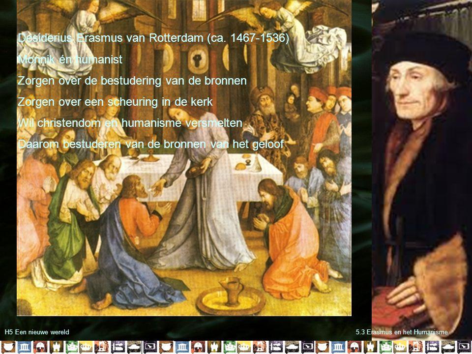 H5 Een nieuwe wereld5.3 Erasmus en het Humanisme Desiderius Erasmus van Rotterdam (ca. 1467-1536) Monnik én humanist Zorgen over de bestudering van de