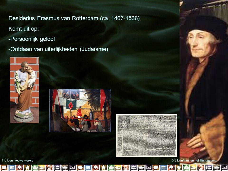 H5 Een nieuwe wereld5.3 Erasmus en het Humanisme Desiderius Erasmus van Rotterdam (ca. 1467-1536) Komt uit op: -Persoonlijk geloof -Ontdaan van uiterl