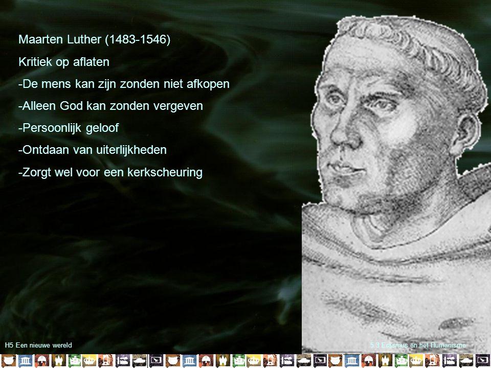 H5 Een nieuwe wereld5.3 Erasmus en het Humanisme Maarten Luther (1483-1546) Kritiek op aflaten -De mens kan zijn zonden niet afkopen -Alleen God kan z