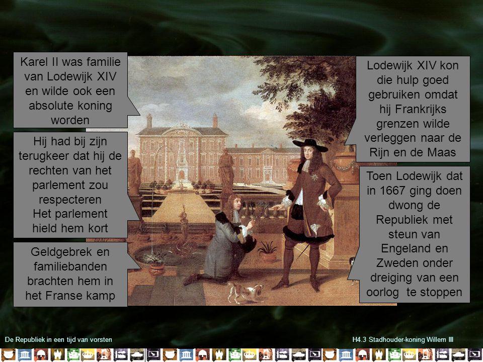 De Republiek in een tijd van vorstenH4.3 Stadhouder-koning Willem III Karel II was familie van Lodewijk XIV en wilde ook een absolute koning worden Hij had bij zijn terugkeer dat hij de rechten van het parlement zou respecteren Het parlement hield hem kort Geldgebrek en familiebanden brachten hem in het Franse kamp Lodewijk XIV kon die hulp goed gebruiken omdat hij Frankrijks grenzen wilde verleggen naar de Rijn en de Maas Toen Lodewijk dat in 1667 ging doen dwong de Republiek met steun van Engeland en Zweden onder dreiging van een oorlog te stoppen