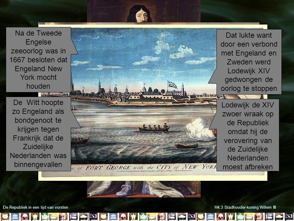 De Republiek in een tijd van vorstenH4.3 Stadhouder-koning Willem III Na de Tweede Engelse zeeoorlog was in 1667 besloten dat Engeland New York mocht houden De Witt hoopte zo Engeland als bondgenoot te krijgen tegen Frankrijk dat de Zuidelijke Nederlanden was binnengevallen Lodewijk de XIV zwoer wraak op de Republiek omdat hij de verovering van de Zuidelijke Nederlanden moest afbreken Dat lukte want door een verbond met Engeland en Zweden werd Lodewijk XIV gedwongen de oorlog te stoppen