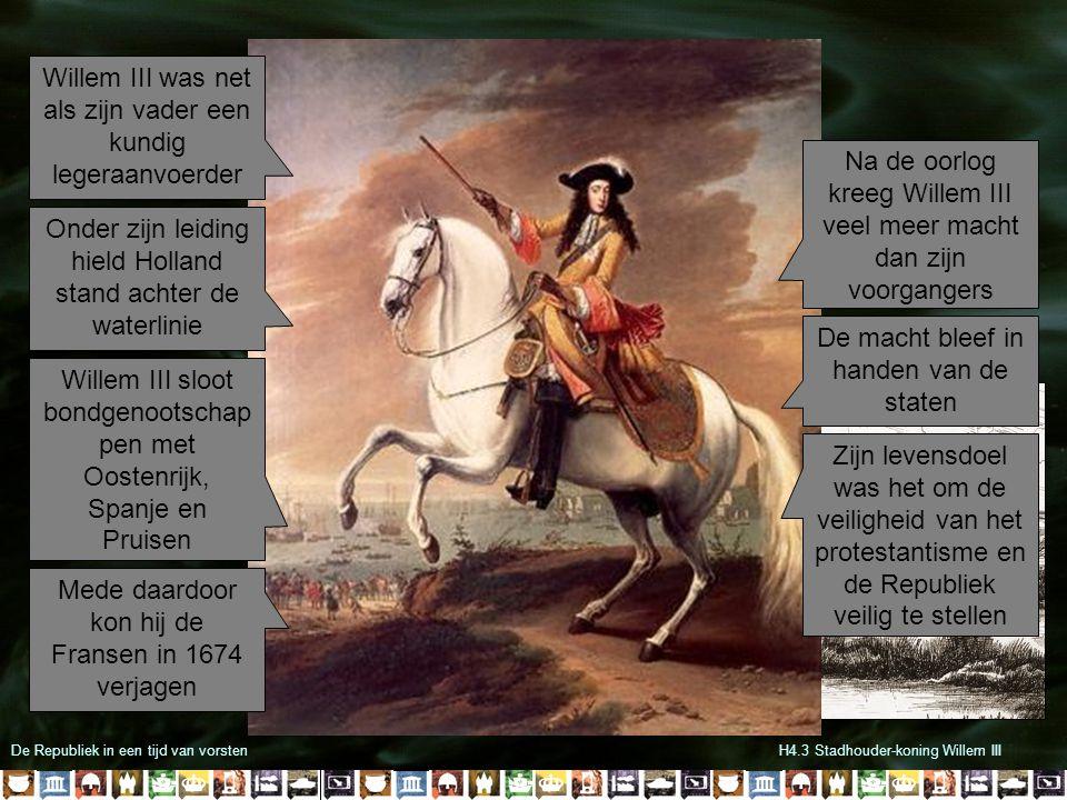 De Republiek in een tijd van vorstenH4.3 Stadhouder-koning Willem III Willem III was net als zijn vader een kundig legeraanvoerder Onder zijn leiding hield Holland stand achter de waterlinie Willem III sloot bondgenootschap pen met Oostenrijk, Spanje en Pruisen Mede daardoor kon hij de Fransen in 1674 verjagen Na de oorlog kreeg Willem III veel meer macht dan zijn voorgangers De macht bleef in handen van de staten Zijn levensdoel was het om de veiligheid van het protestantisme en de Republiek veilig te stellen