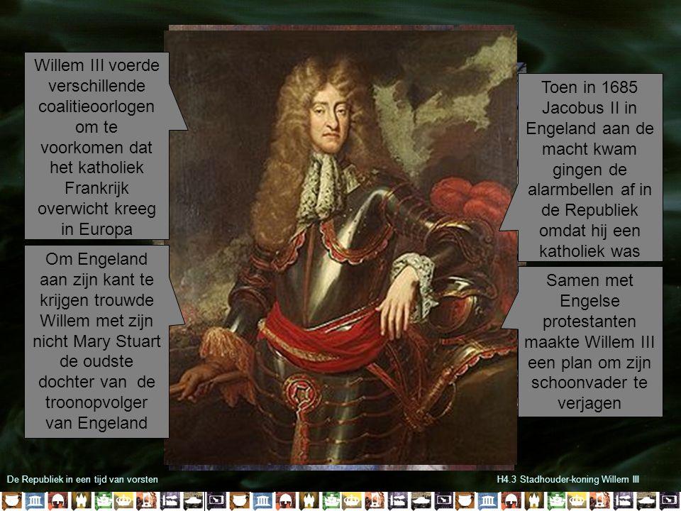 De Republiek in een tijd van vorstenH4.3 Stadhouder-koning Willem III Willem III voerde verschillende coalitieoorlogen om te voorkomen dat het katholiek Frankrijk overwicht kreeg in Europa Om Engeland aan zijn kant te krijgen trouwde Willem met zijn nicht Mary Stuart de oudste dochter van de troonopvolger van Engeland Toen in 1685 Jacobus II in Engeland aan de macht kwam gingen de alarmbellen af in de Republiek omdat hij een katholiek was Samen met Engelse protestanten maakte Willem III een plan om zijn schoonvader te verjagen