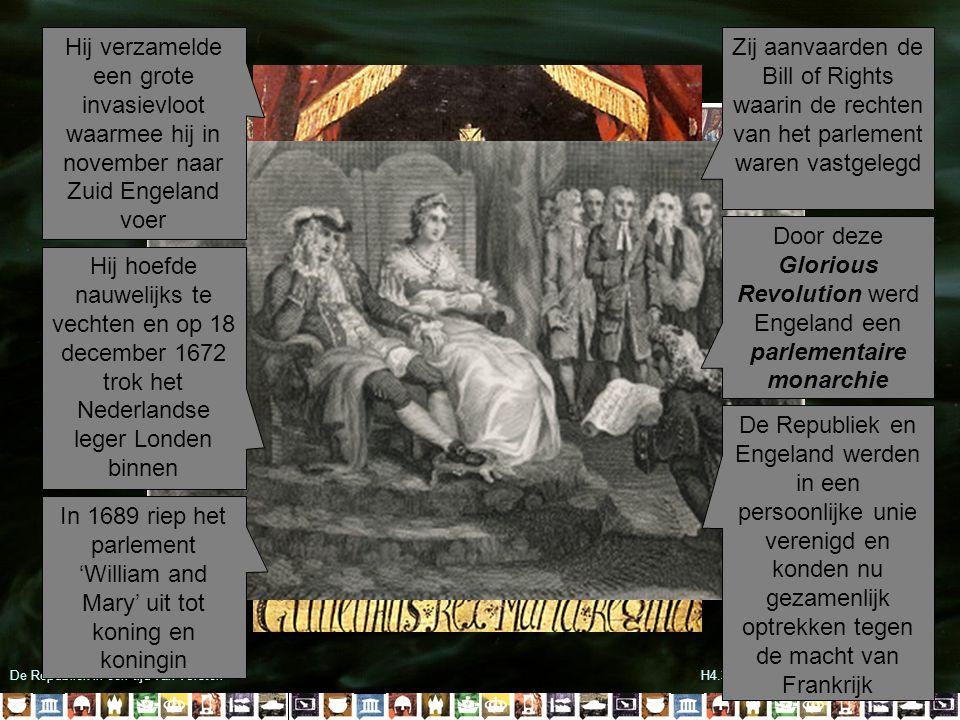 De Republiek in een tijd van vorstenH4.3 Stadhouder-koning Willem III Hij verzamelde een grote invasievloot waarmee hij in november naar Zuid Engeland voer Hij hoefde nauwelijks te vechten en op 18 december 1672 trok het Nederlandse leger Londen binnen In 1689 riep het parlement 'William and Mary' uit tot koning en koningin Zij aanvaarden de Bill of Rights waarin de rechten van het parlement waren vastgelegd Door deze Glorious Revolution werd Engeland een parlementaire monarchie De Republiek en Engeland werden in een persoonlijke unie verenigd en konden nu gezamenlijk optrekken tegen de macht van Frankrijk
