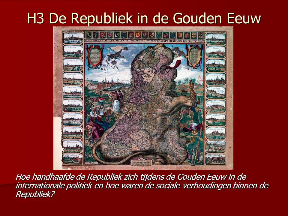 H3 De Republiek in de Gouden Eeuw Hoe handhaafde de Republiek zich tijdens de Gouden Eeuw in de internationale politiek en hoe waren de sociale verhou