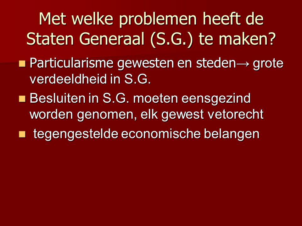Met welke problemen heeft de Staten Generaal (S.G.) te maken? Particularisme gewesten en steden → grote verdeeldheid in S.G. Particularisme gewesten e