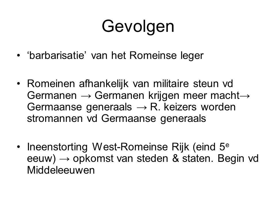 Gevolgen 'barbarisatie' van het Romeinse leger Romeinen afhankelijk van militaire steun vd Germanen → Germanen krijgen meer macht→ Germaanse generaals → R.
