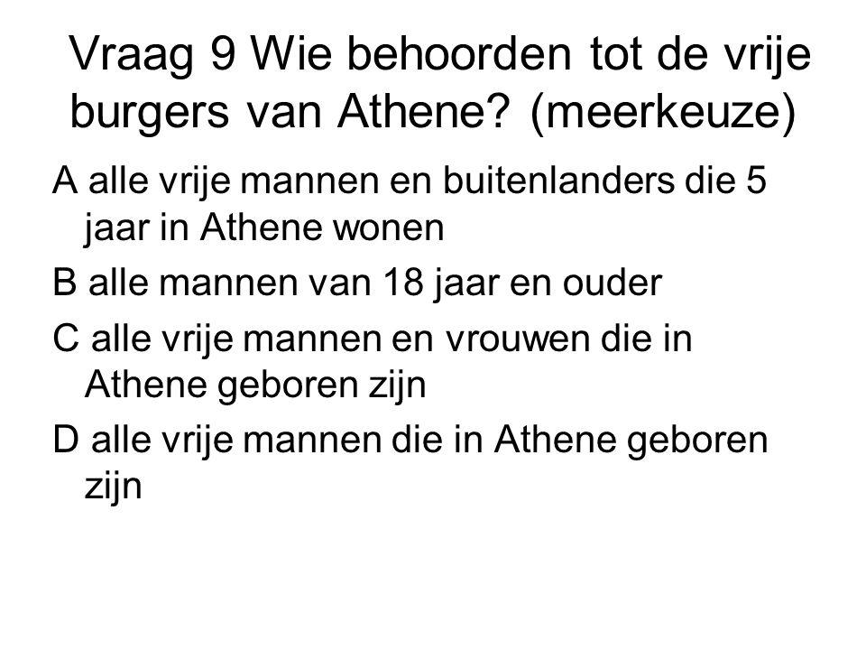 Vraag 9 Wie behoorden tot de vrije burgers van Athene? (meerkeuze) A alle vrije mannen en buitenlanders die 5 jaar in Athene wonen B alle mannen van 1