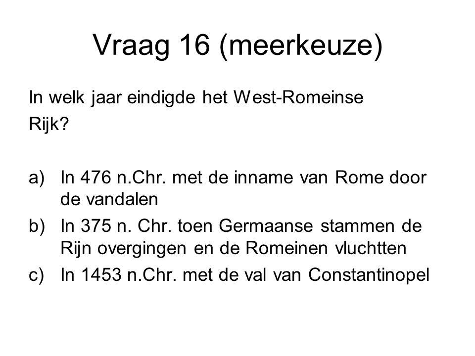 Vraag 16 (meerkeuze) In welk jaar eindigde het West-Romeinse Rijk? a)In 476 n.Chr. met de inname van Rome door de vandalen b)In 375 n. Chr. toen Germa