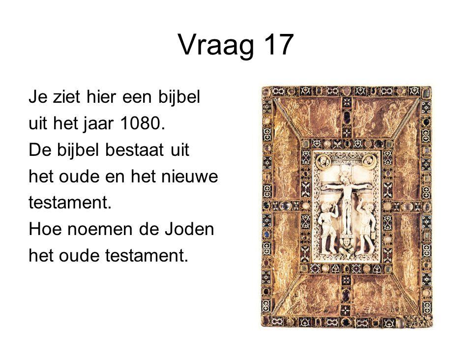 Vraag 17 Je ziet hier een bijbel uit het jaar 1080. De bijbel bestaat uit het oude en het nieuwe testament. Hoe noemen de Joden het oude testament.
