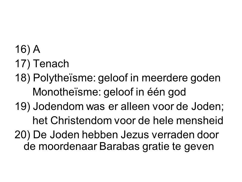 16) A 17) Tenach 18) Polytheïsme: geloof in meerdere goden Monotheïsme: geloof in één god 19) Jodendom was er alleen voor de Joden; het Christendom vo