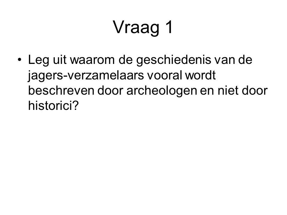 Vraag 1 Leg uit waarom de geschiedenis van de jagers-verzamelaars vooral wordt beschreven door archeologen en niet door historici?