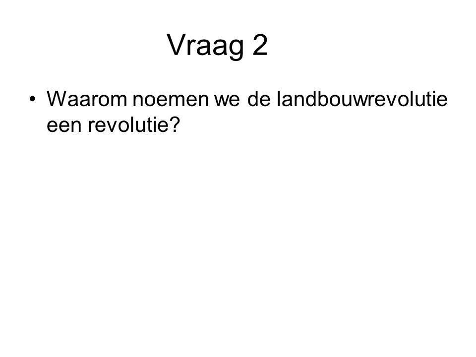 Vraag 2 Waarom noemen we de landbouwrevolutie een revolutie?