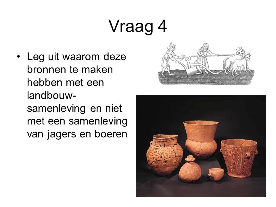 Vraag 4 Leg uit waarom deze bronnen te maken hebben met een landbouw- samenleving en niet met een samenleving van jagers en boeren