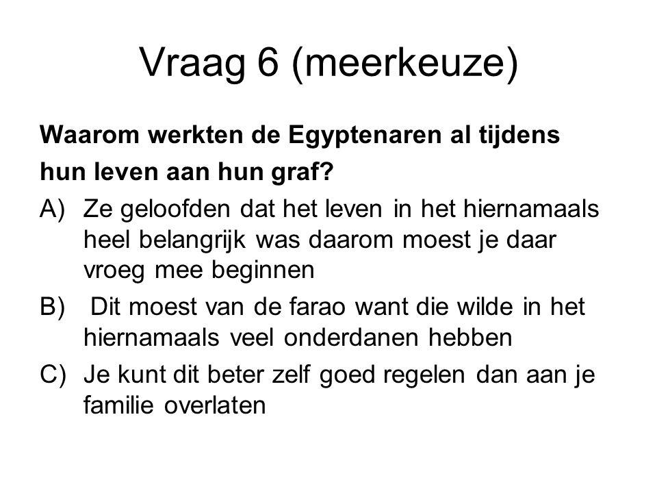 Vraag 6 (meerkeuze) Waarom werkten de Egyptenaren al tijdens hun leven aan hun graf? A)Ze geloofden dat het leven in het hiernamaals heel belangrijk w