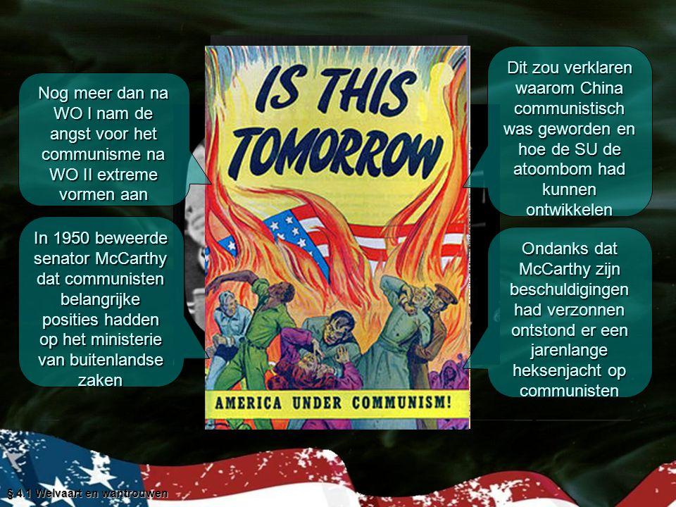 § 4.1 Welvaart en wantrouwen Nog meer dan na WO I nam de angst voor het communisme na WO II extreme vormen aan In 1950 beweerde senator McCarthy dat communisten belangrijke posities hadden op het ministerie van buitenlandse zaken Dit zou verklaren waarom China communistisch was geworden en hoe de SU de atoombom had kunnen ontwikkelen Ondanks dat McCarthy zijn beschuldigingen had verzonnen ontstond er een jarenlange heksenjacht op communisten