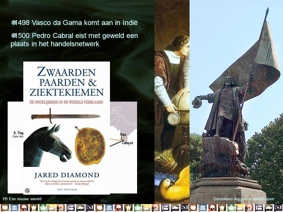 Ontdekkers leggen de wereld openH5 Een nieuwe wereld  1498 Vasco da Gama komt aan in Indië  1500 Pedro Cabral eist met geweld een plaats in het hand
