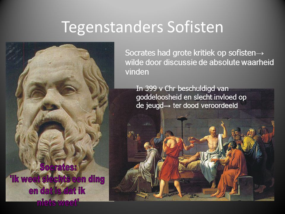 Tegenstanders Sofisten Socrates had grote kritiek op sofisten → wilde door discussie de absolute waarheid vinden In 399 v Chr beschuldigd van goddeloo