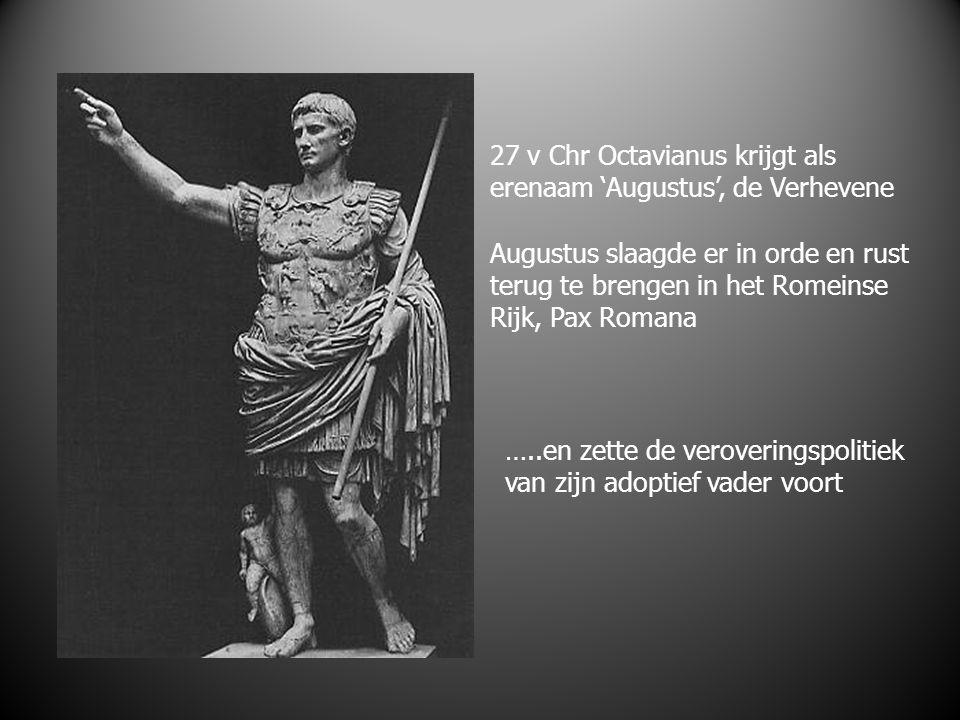 27 v Chr Octavianus krijgt als erenaam 'Augustus', de Verhevene Augustus slaagde er in orde en rust terug te brengen in het Romeinse Rijk, Pax Romana …..en zette de veroveringspolitiek van zijn adoptief vader voort