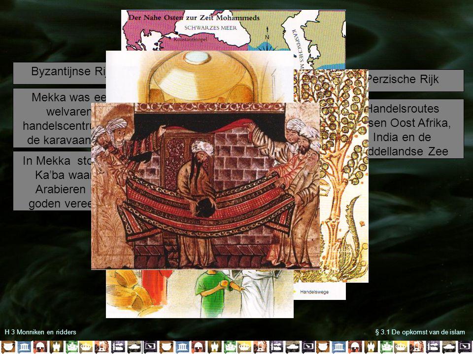 H 3 Monniken en ridders§ 3.1 De opkomst van de islam Byzantijnse Rijk Perzische Rijk Handelsroutes tussen Oost Afrika, India en de Middellandse Zee Mekka was een welvarend handelscentrum op de karavaanroute In Mekka stond de Ka'ba waar de Arabieren hun goden vereerden