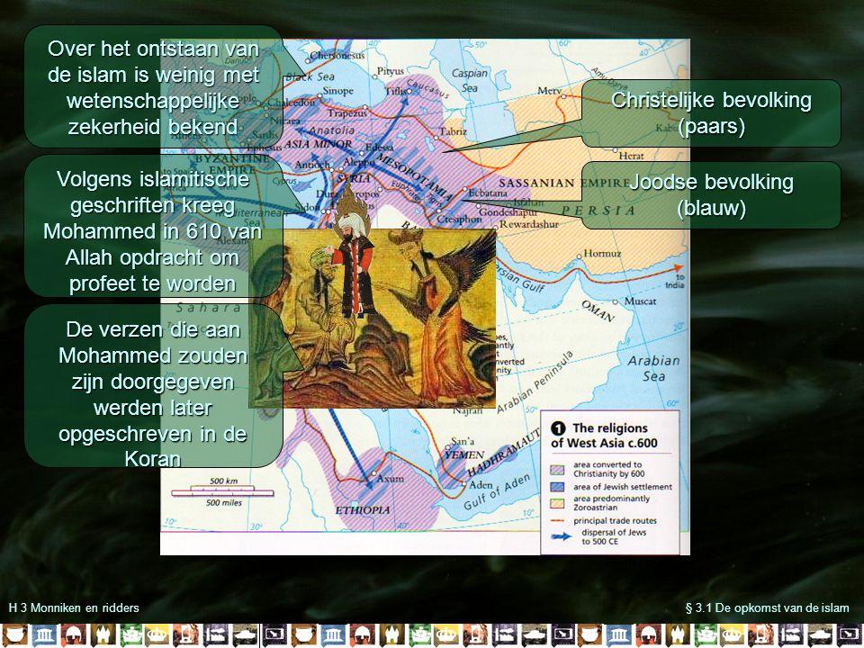 H 3 Monniken en ridders§ 3.1 De opkomst van de islam Christelijke bevolking (paars) Joodse bevolking (blauw) Over het ontstaan van de islam is weinig met wetenschappelijke zekerheid bekend Volgens islamitische geschriften kreeg Mohammed in 610 van Allah opdracht om profeet te worden De verzen die aan Mohammed zouden zijn doorgegeven werden later opgeschreven in de Koran