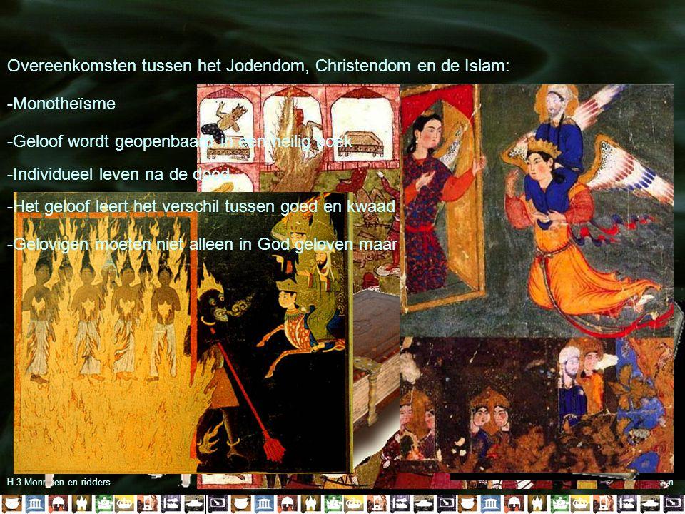 H 3 Monniken en ridders§ 3.1 De opkomst van de islam Overeenkomsten tussen het Jodendom, Christendom en de Islam: -Monotheïsme -Geloof wordt geopenbaard in een heilig boek -Individueel leven na de dood -Het geloof leert het verschil tussen goed en kwaad -Gelovigen moeten niet alleen in God geloven maar hem ook eren door goed te leven