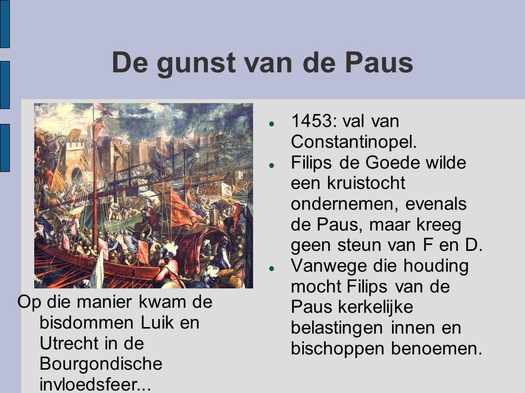 De gunst van de Paus 1453: val van Constantinopel. Filips de Goede wilde een kruistocht ondernemen, evenals de Paus, maar kreeg geen steun van F en D.