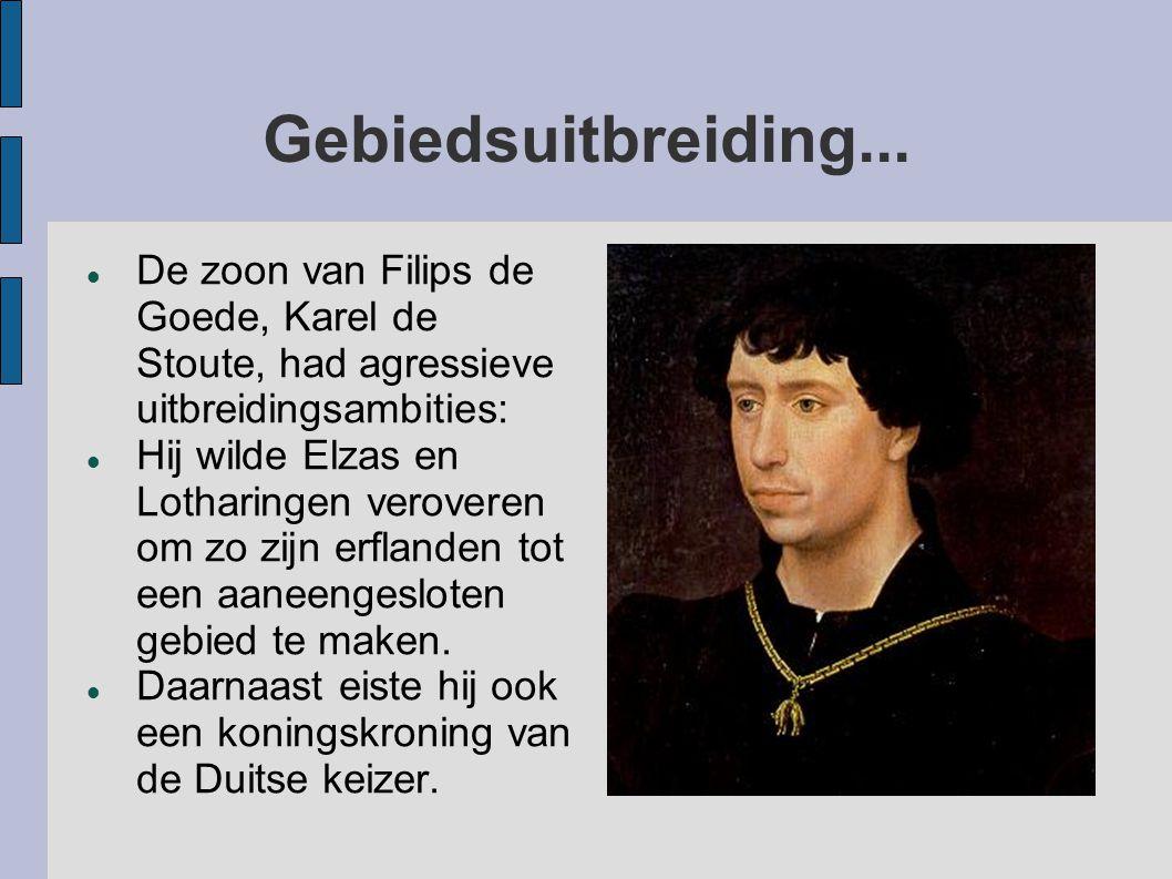Gebiedsuitbreiding... De zoon van Filips de Goede, Karel de Stoute, had agressieve uitbreidingsambities: Hij wilde Elzas en Lotharingen veroveren om z