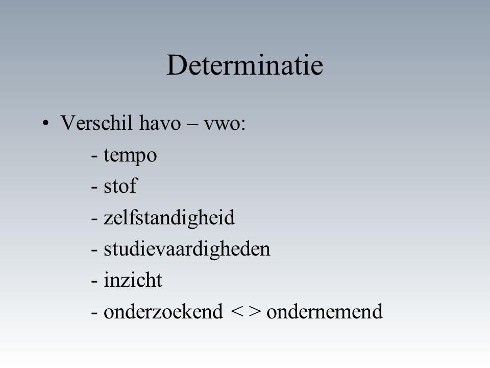 Determinatie Verschil havo – vwo: - tempo - stof - zelfstandigheid - studievaardigheden - inzicht - onderzoekend ondernemend
