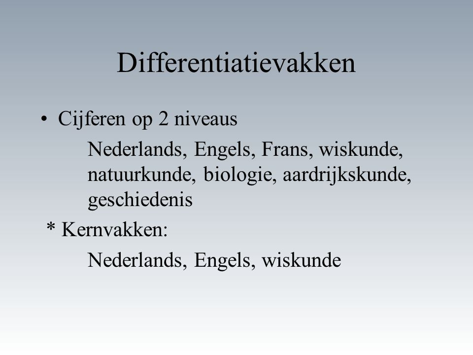 Differentiatievakken Cijferen op 2 niveaus Nederlands, Engels, Frans, wiskunde, natuurkunde, biologie, aardrijkskunde, geschiedenis * Kernvakken: Nederlands, Engels, wiskunde