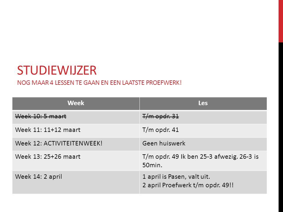 STUDIEWIJZER NOG MAAR 4 LESSEN TE GAAN EN EEN LAATSTE PROEFWERK! WeekLes Week 10: 5 maartT/m opdr. 31 Week 11: 11+12 maartT/m opdr. 41 Week 12: ACTIVI