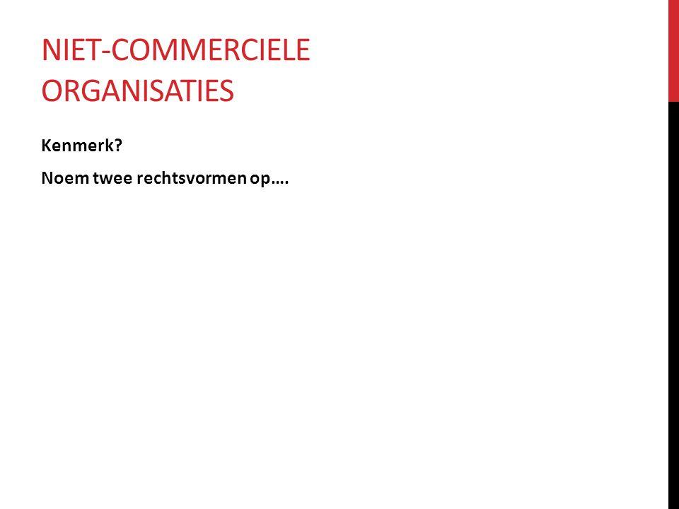 NIET-COMMERCIELE ORGANISATIES Kenmerk Noem twee rechtsvormen op….