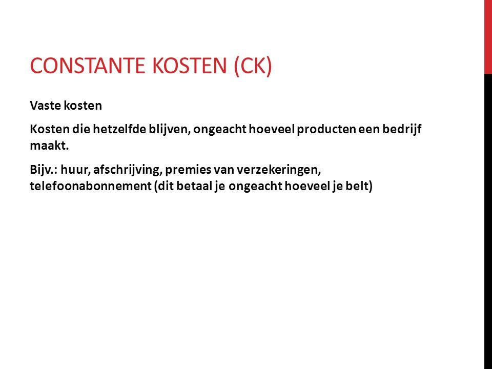 CONSTANTE KOSTEN (CK) Vaste kosten Kosten die hetzelfde blijven, ongeacht hoeveel producten een bedrijf maakt. Bijv.: huur, afschrijving, premies van
