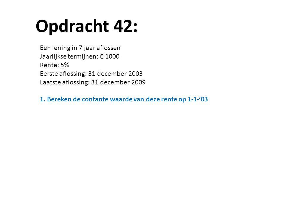 Opdracht 42: Een lening in 7 jaar aflossen Jaarlijkse termijnen: € 1000 Rente: 5% Eerste aflossing: 31 december 2003 Laatste aflossing: 31 december 2009 1.