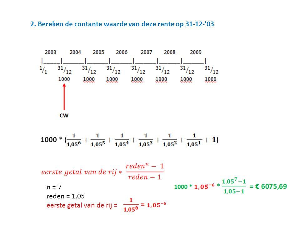 2. Bereken de contante waarde van deze rente op 31-12-'03 n = 7 reden = 1,05 eerste getal van de rij =