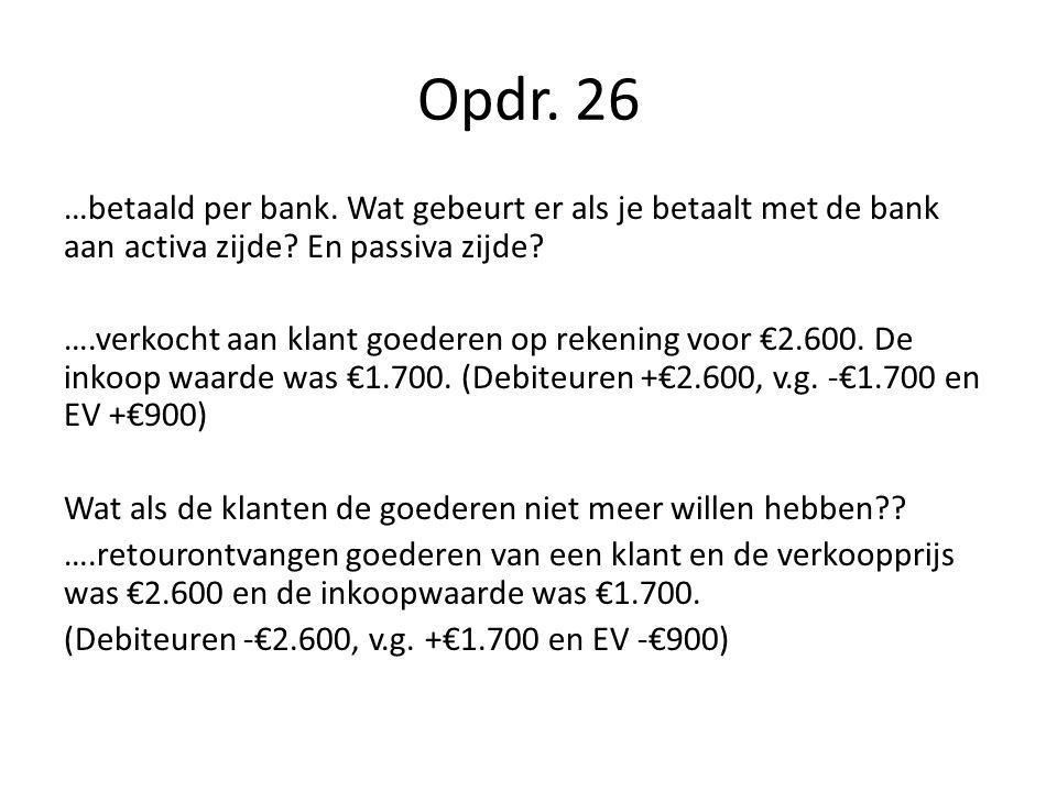 Opdr. 26 …betaald per bank. Wat gebeurt er als je betaalt met de bank aan activa zijde? En passiva zijde? ….verkocht aan klant goederen op rekening vo