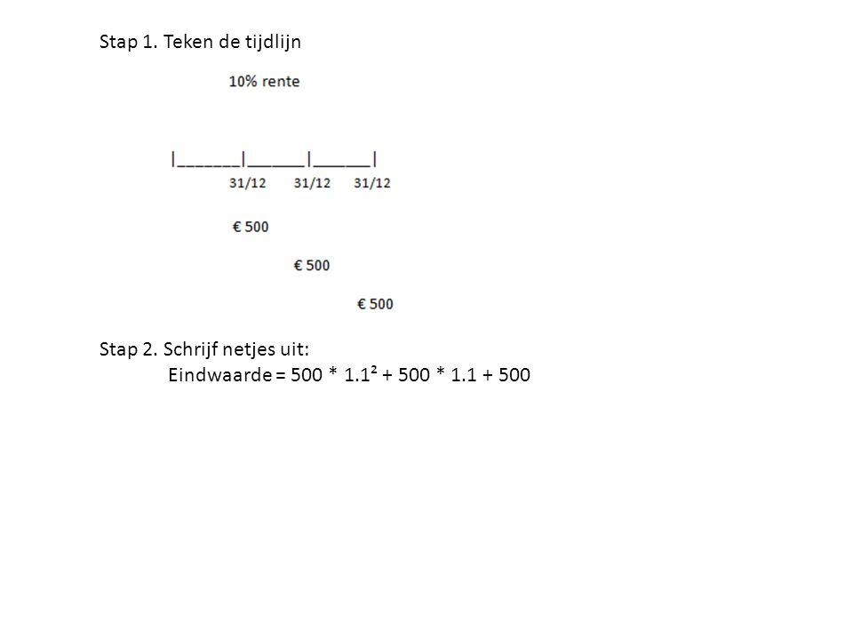 Stap 1. Teken de tijdlijn Stap 2. Schrijf netjes uit: Eindwaarde = 500 * 1.1² + 500 * 1.1 + 500