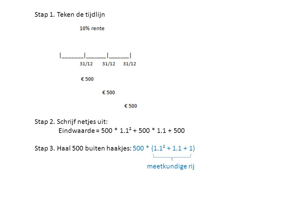 Stap 1. Teken de tijdlijn Stap 2. Schrijf netjes uit: Eindwaarde = 500 * 1.1² + 500 * 1.1 + 500 Stap 3. Haal 500 buiten haakjes: 500 * (1.1² + 1.1 + 1