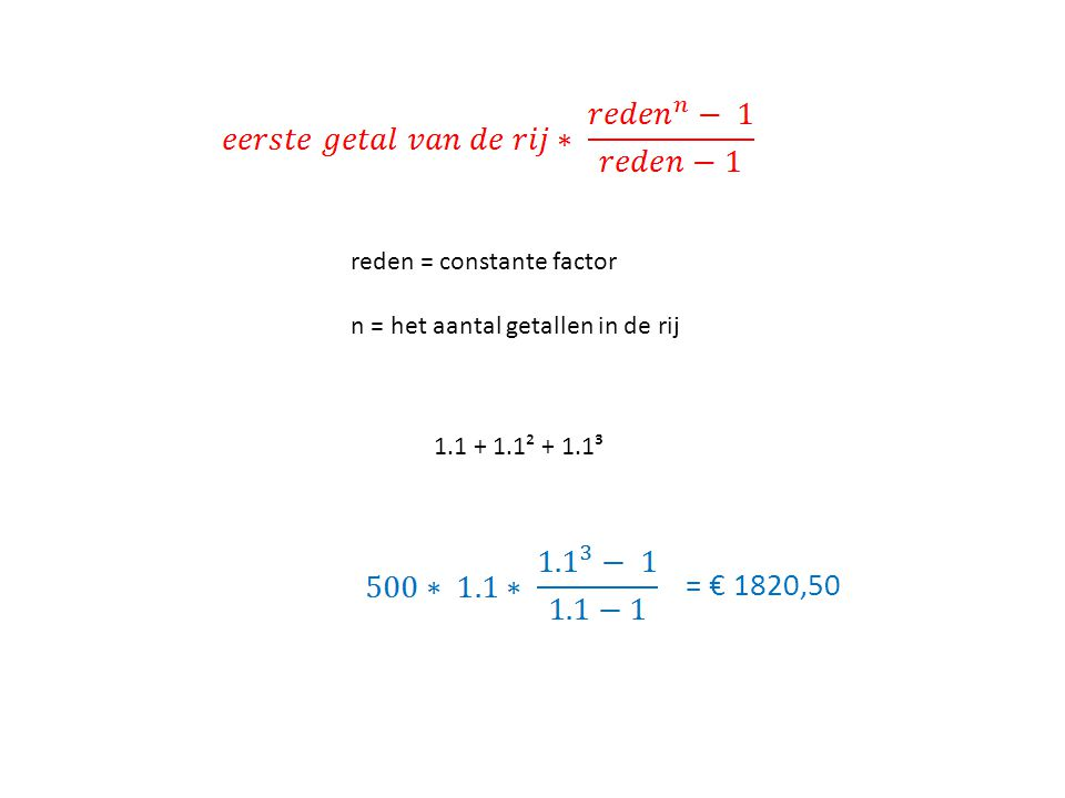 reden = constante factor n = het aantal getallen in de rij 1.1 + 1.1² + 1.1³ = € 1820,50