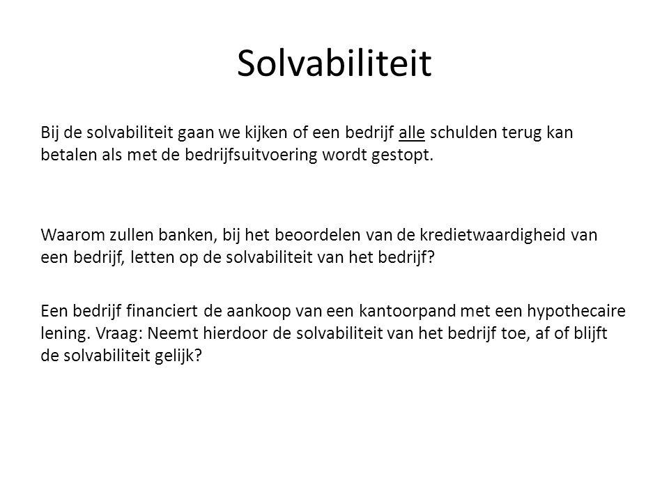 Solvabiliteit Bij de solvabiliteit gaan we kijken of een bedrijf alle schulden terug kan betalen als met de bedrijfsuitvoering wordt gestopt. Waarom z