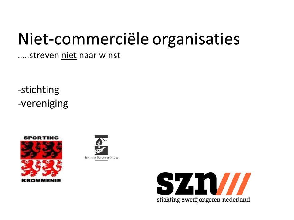 Niet-commerciële organisaties …..streven niet naar winst -stichting -vereniging