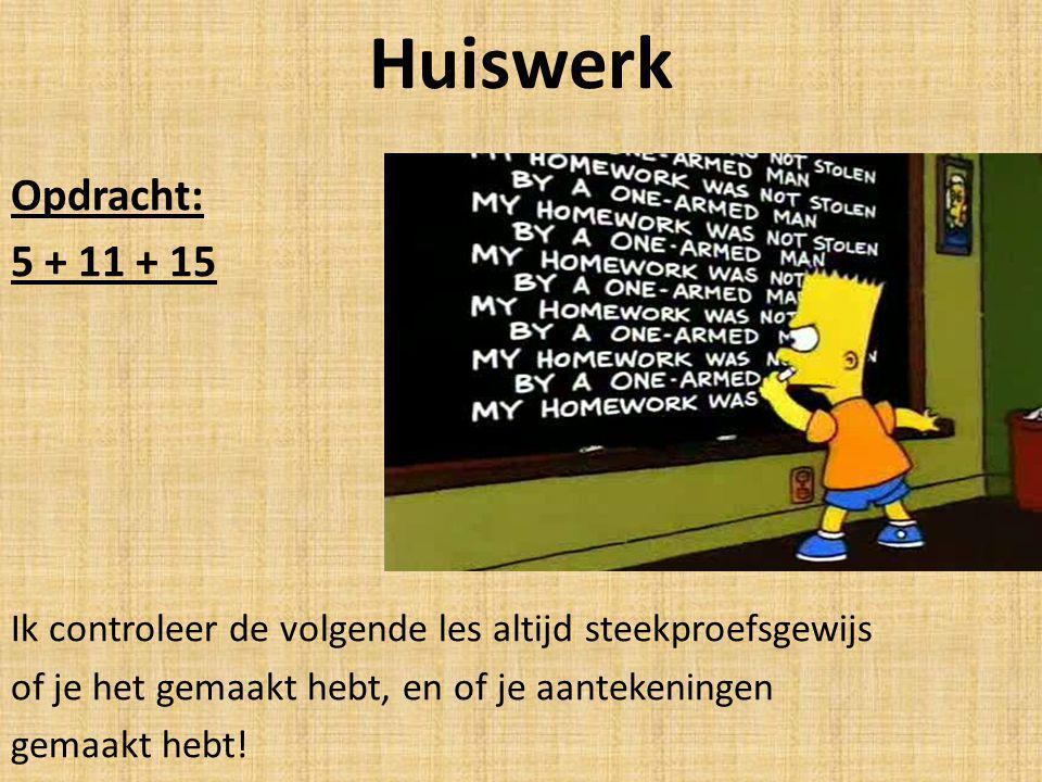 Huiswerk Opdracht: 5 + 11 + 15 Ik controleer de volgende les altijd steekproefsgewijs of je het gemaakt hebt, en of je aantekeningen gemaakt hebt!