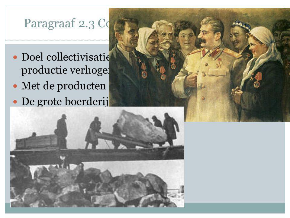 Paragraaf 2.3 Collectivisatie van de landbouw Doel collectivisatie: landbouw moderniseren en productie verhogen. Met de producten worden machines geko