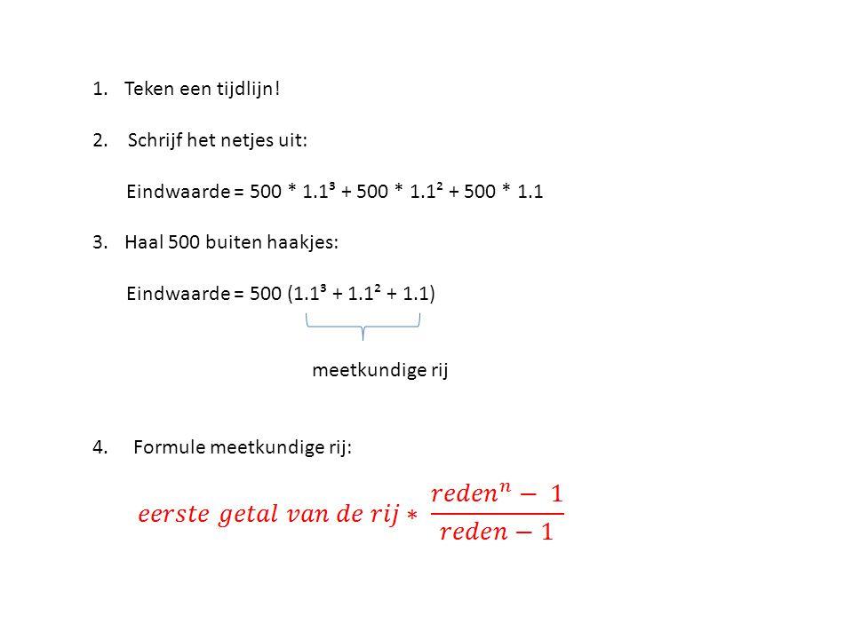 1.Teken een tijdlijn! 2. Schrijf het netjes uit: Eindwaarde = 500 * 1.1³ + 500 * 1.1² + 500 * 1.1 3.Haal 500 buiten haakjes: Eindwaarde = 500 (1.1³ +